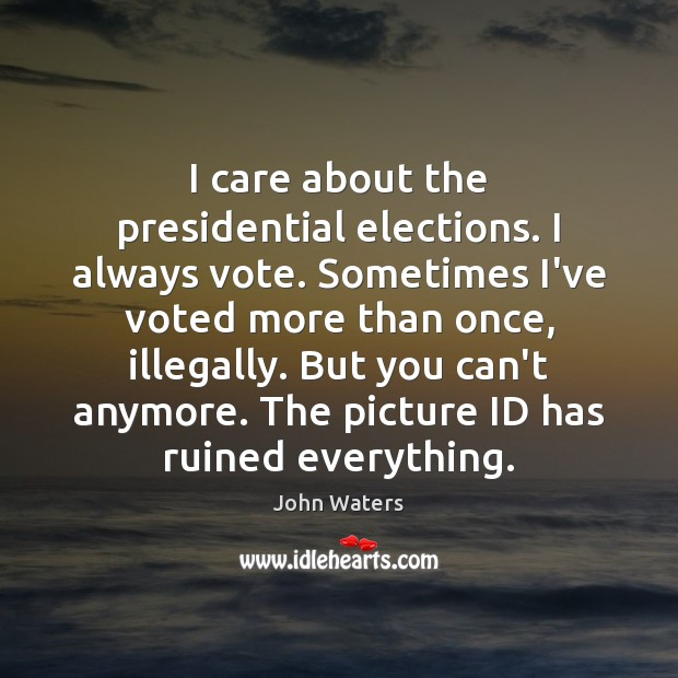 I care about the presidential elections. I always vote. Sometimes I've voted John Waters Picture Quote