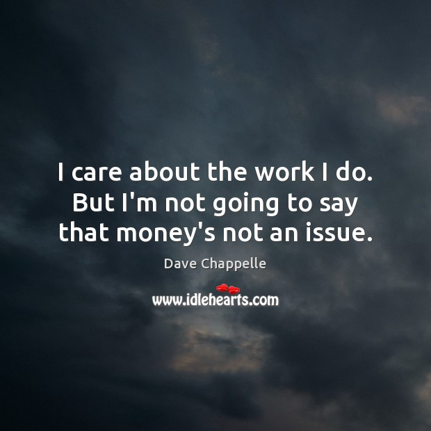 I care about the work I do. But I'm not going to say that money's not an issue. Dave Chappelle Picture Quote