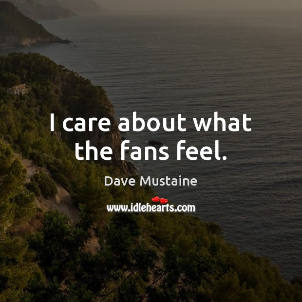 I care about what the fans feel. Dave Mustaine Picture Quote