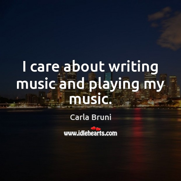 I care about writing music and playing my music. Carla Bruni Picture Quote