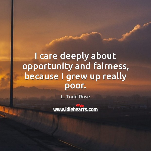 I care deeply about opportunity and fairness, because I grew up really poor. Image