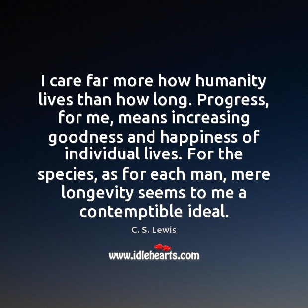 I care far more how humanity lives than how long. Progress, for Image