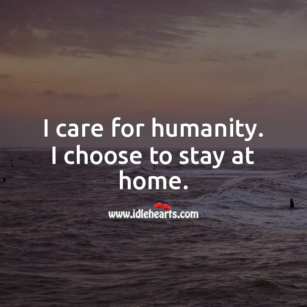 I care for humanity. I choose to stay at home. Stay Safe Quotes Image