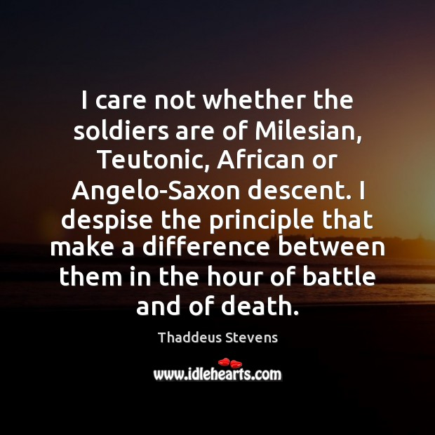 I care not whether the soldiers are of Milesian, Teutonic, African or Image