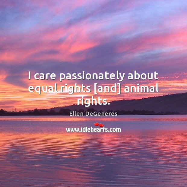 I care passionately about equal rights [and] animal rights. Image
