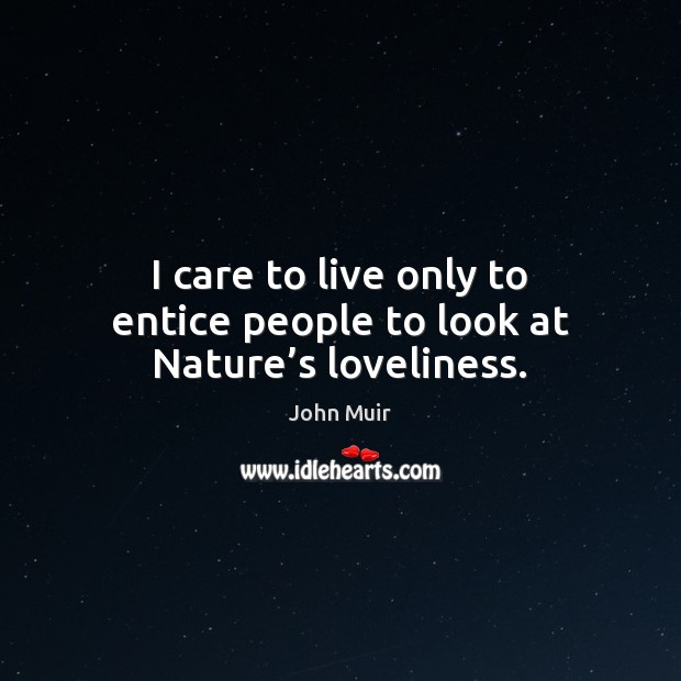 I care to live only to entice people to look at Nature's loveliness. John Muir Picture Quote