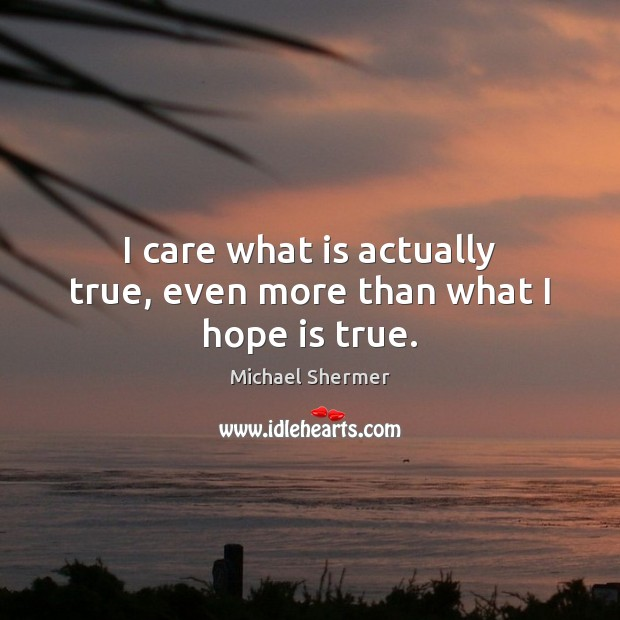 I care what is actually true, even more than what I hope is true. Michael Shermer Picture Quote