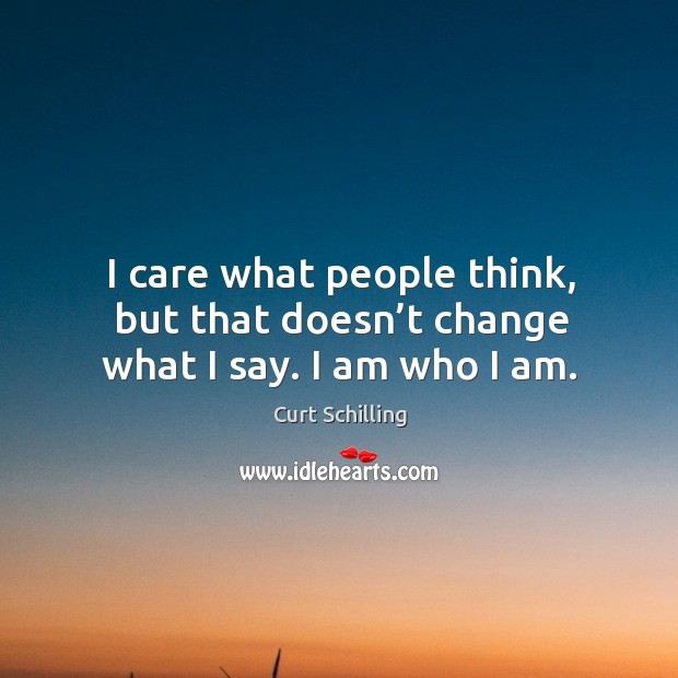 I care what people think, but that doesn't change what I say. I am who I am. Curt Schilling Picture Quote