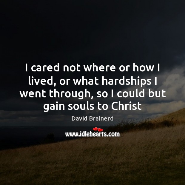 I cared not where or how I lived, or what hardships I David Brainerd Picture Quote