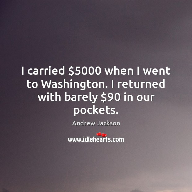 Image, I carried $5000 when I went to Washington. I returned with barely $90 in our pockets.