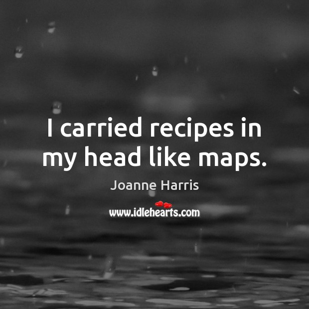 I carried recipes in my head like maps. Image