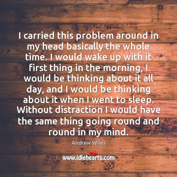 I carried this problem around in my head basically the whole time. Andrew Wiles Picture Quote