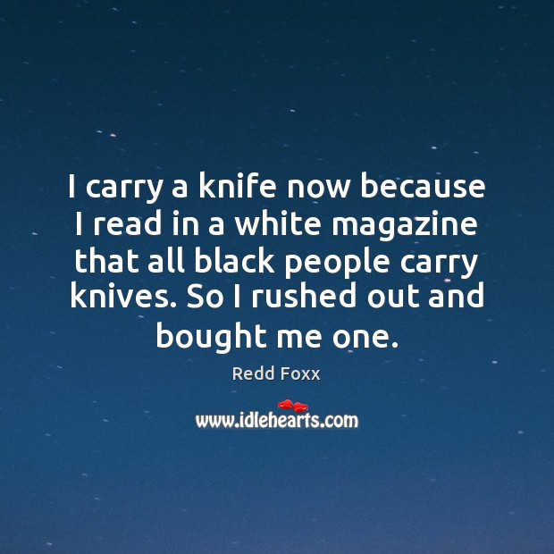 I carry a knife now because I read in a white magazine Image