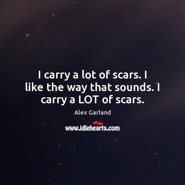 I carry a lot of scars. I like the way that sounds. I carry a LOT of scars. Image