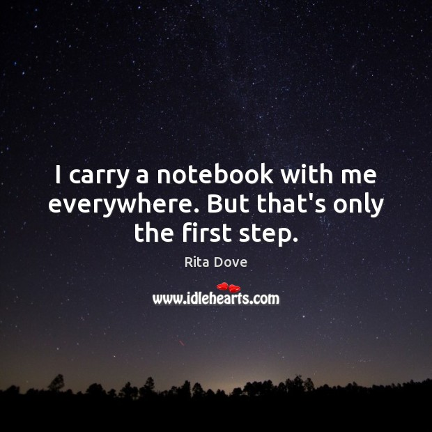 I carry a notebook with me everywhere. But that's only the first step. Rita Dove Picture Quote