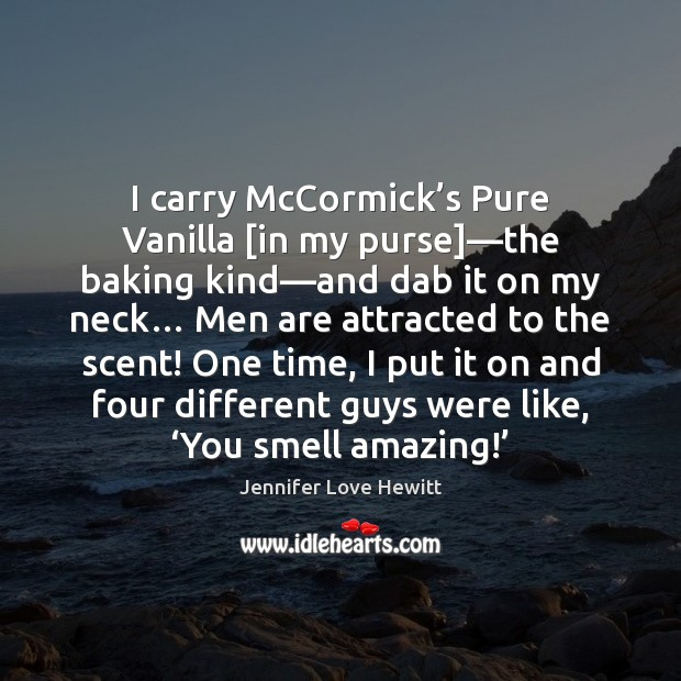 I carry McCormick's Pure Vanilla [in my purse]—the baking kind— Jennifer Love Hewitt Picture Quote