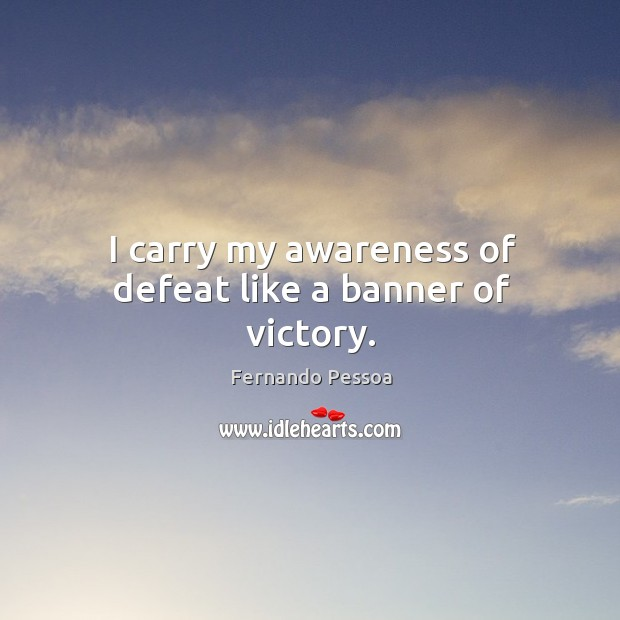 Image, I carry my awareness of defeat like a banner of victory.