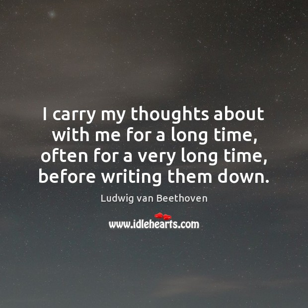I carry my thoughts about with me for a long time, often Ludwig van Beethoven Picture Quote