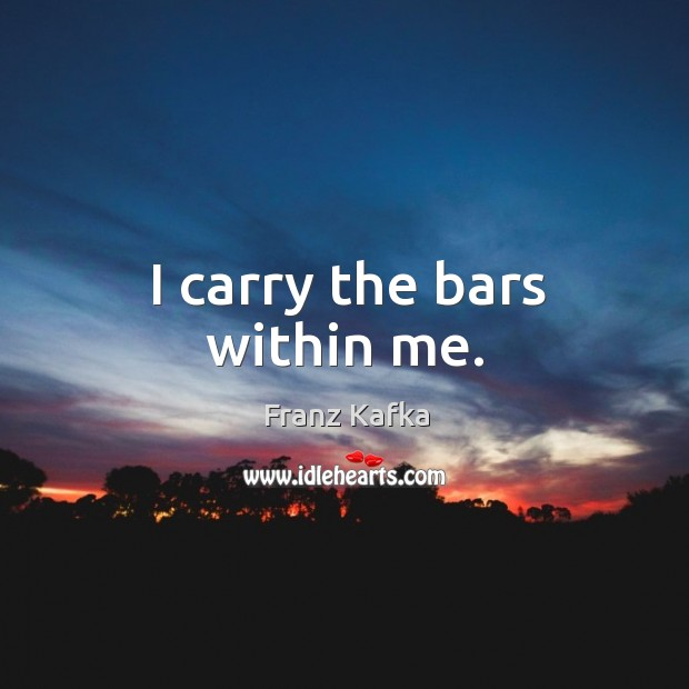 I carry the bars within me. Image