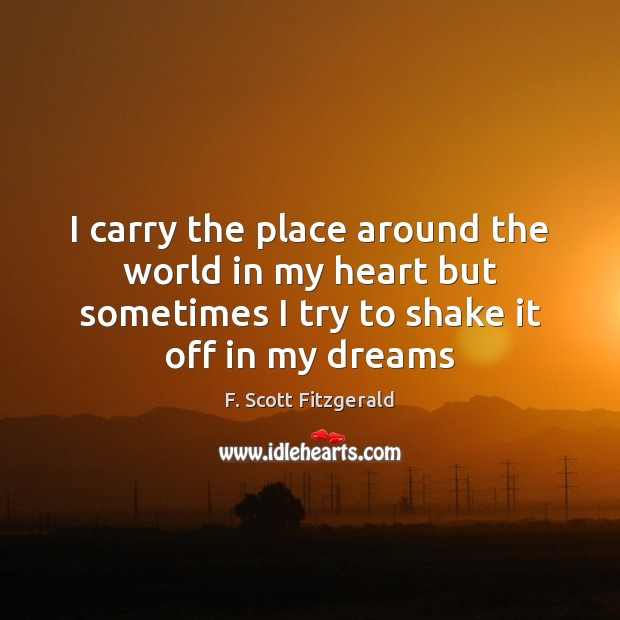 I carry the place around the world in my heart but sometimes F. Scott Fitzgerald Picture Quote