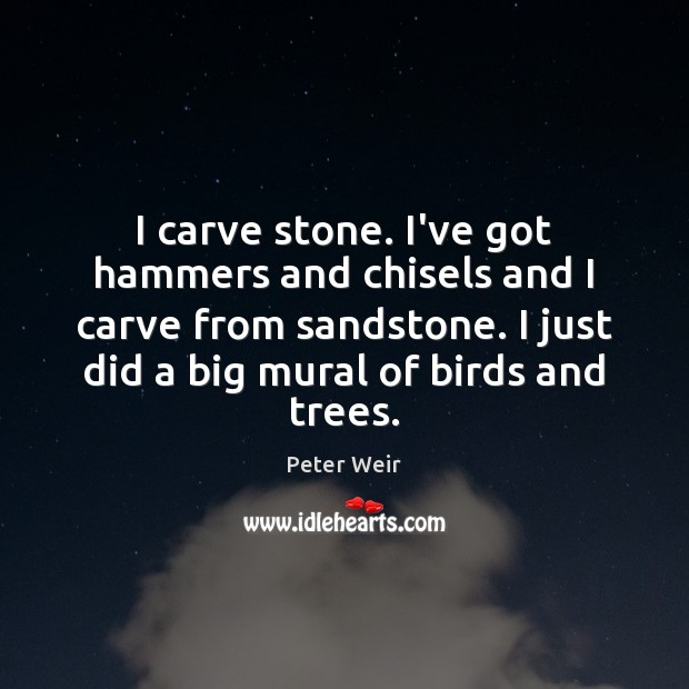 Image, I carve stone. I've got hammers and chisels and I carve from