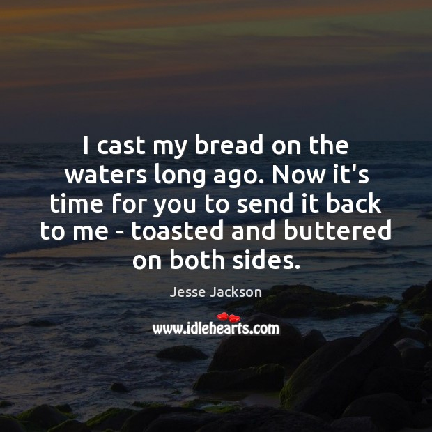 I cast my bread on the waters long ago. Now it's time Image