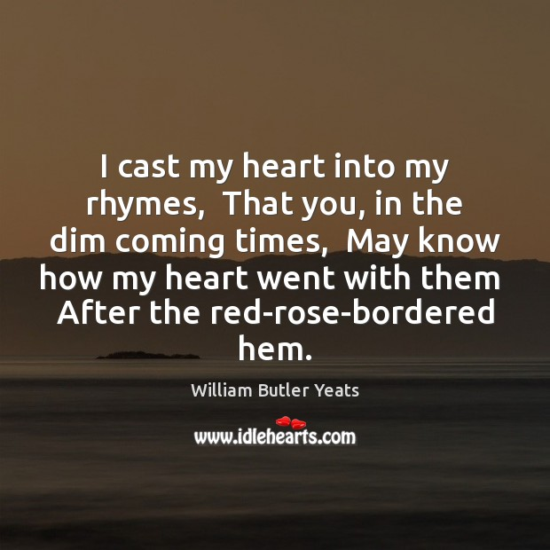 Image, I cast my heart into my rhymes,  That you, in the dim