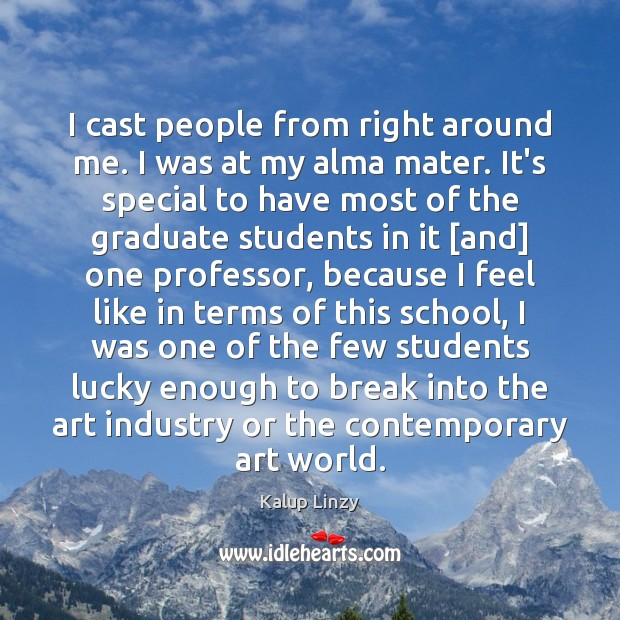 I cast people from right around me. I was at my alma Kalup Linzy Picture Quote