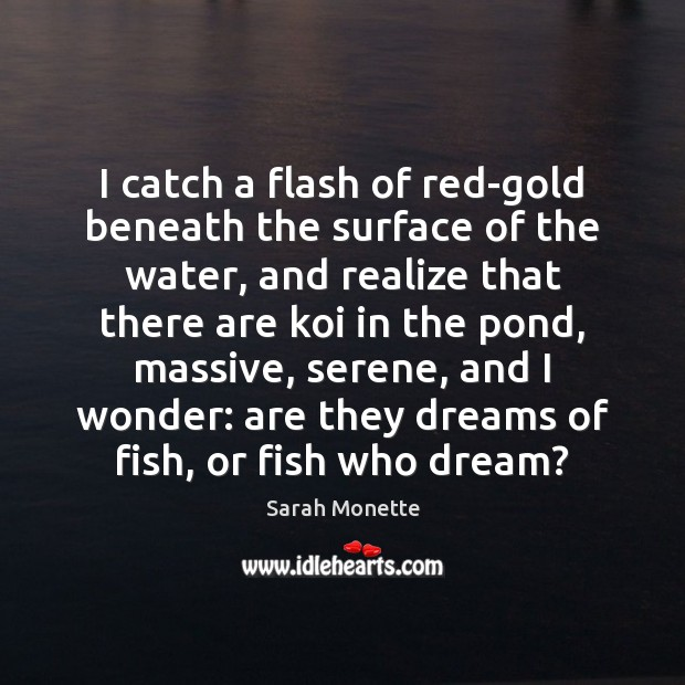 Image, I catch a flash of red-gold beneath the surface of the water,