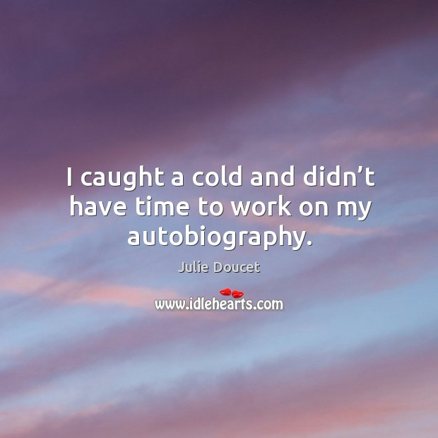 I caught a cold and didn't have time to work on my autobiography. Image