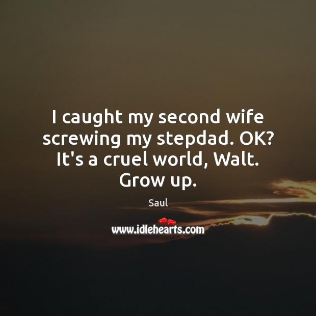I caught my second wife screwing my stepdad. OK? It's a cruel world, Walt. Grow up. Image