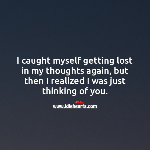 I caught myself getting lost in my thoughts again. Thinking of You Quotes Image