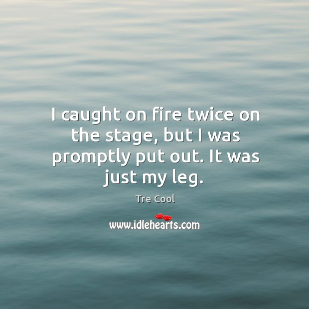I caught on fire twice on the stage, but I was promptly put out. It was just my leg. Tre Cool Picture Quote