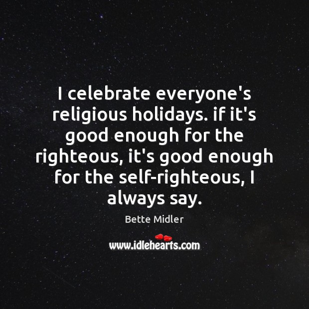 Image, I celebrate everyone's religious holidays. if it's good enough for the righteous,