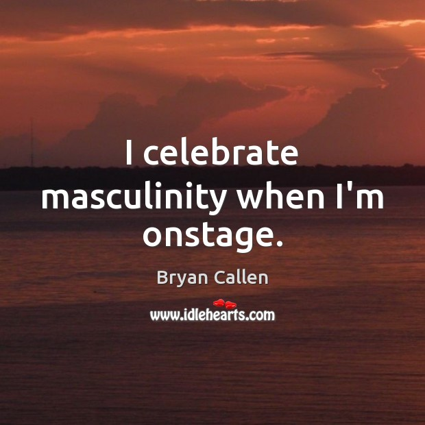 Image, I celebrate masculinity when I'm onstage.