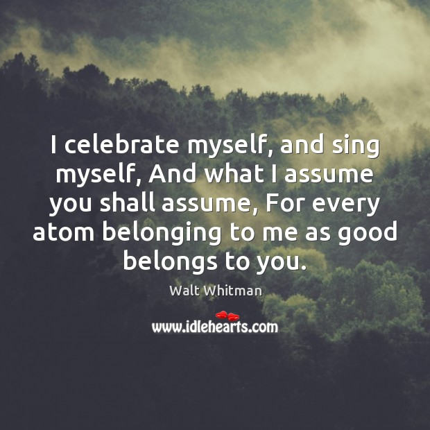"i celebrate myself walt whitman Today in history - may 31 may 31 i celebrate myself, and what i assume you shall assume walt whitman, opening to ""song of myself."