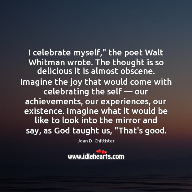 "Image, I celebrate myself,"" the poet Walt Whitman wrote. The thought is so"