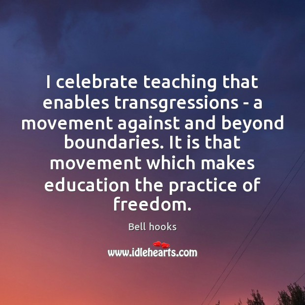 Image, I celebrate teaching that enables transgressions – a movement against and beyond
