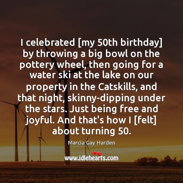 I celebrated [my 50th birthday] by throwing a big bowl on the Water Quotes Image