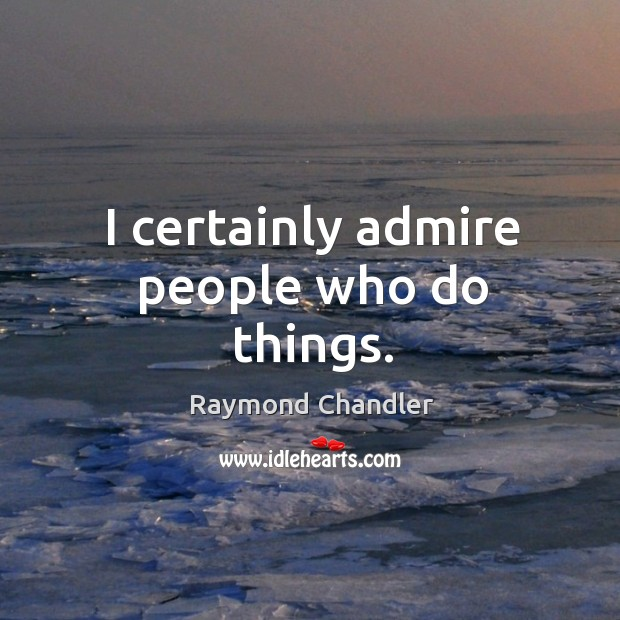 I certainly admire people who do things. Image