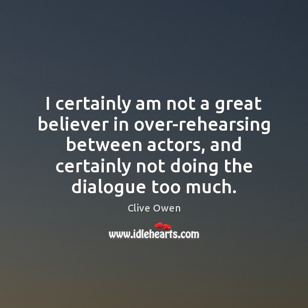 I certainly am not a great believer in over-rehearsing between actors, and Clive Owen Picture Quote