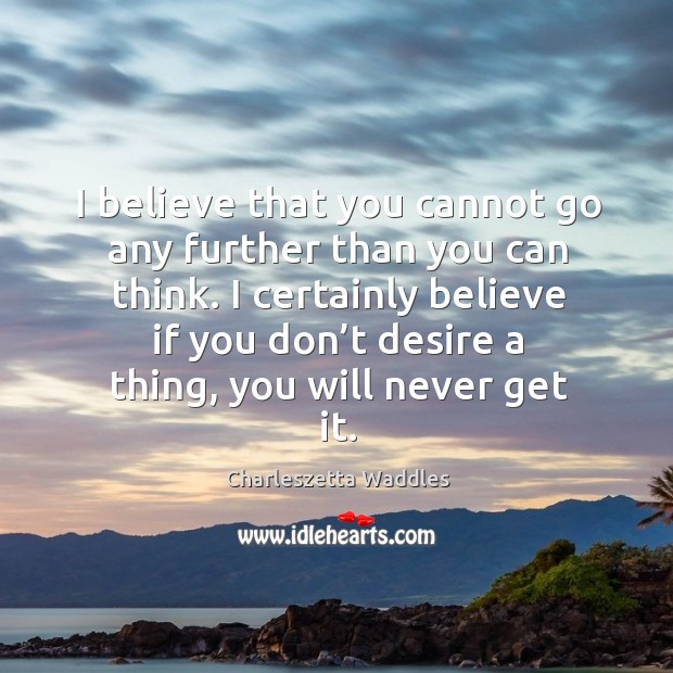 I certainly believe if you don't desire a thing, you will never get it. Image