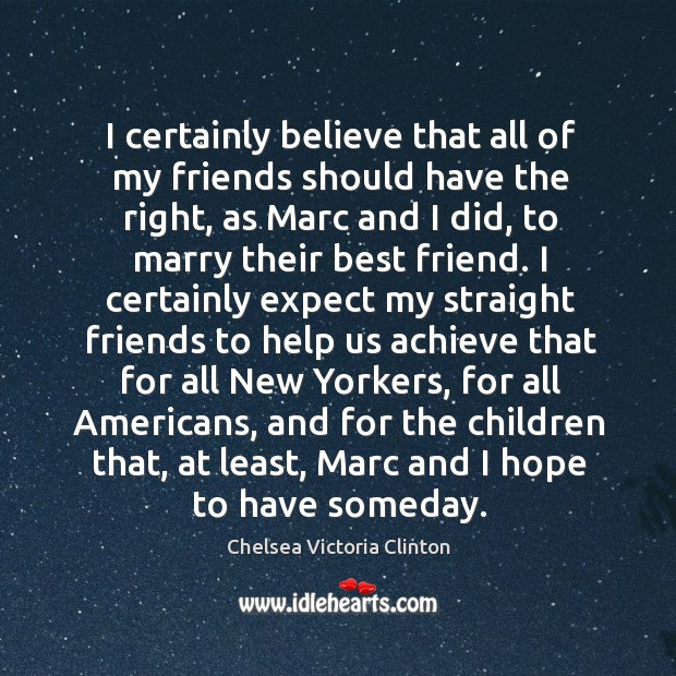I certainly believe that all of my friends should have the right, as marc and I did Image