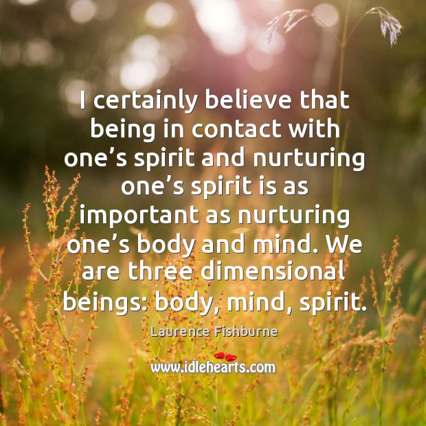 I certainly believe that being in contact with one's spirit and nurturing one's spirit is Laurence Fishburne Picture Quote