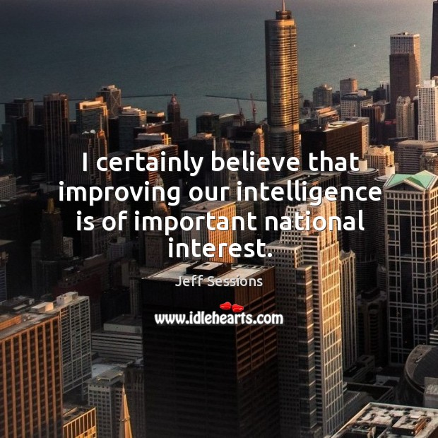 I certainly believe that improving our intelligence is of important national interest. Jeff Sessions Picture Quote