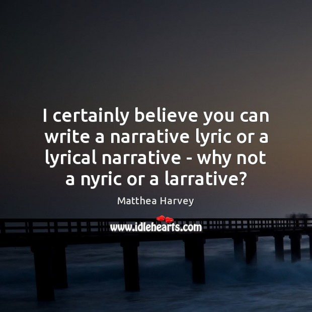Image, I certainly believe you can write a narrative lyric or a lyrical