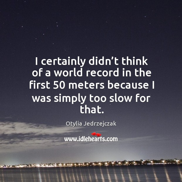 I certainly didn't think of a world record in the first 50 meters because I was simply too slow for that. Image