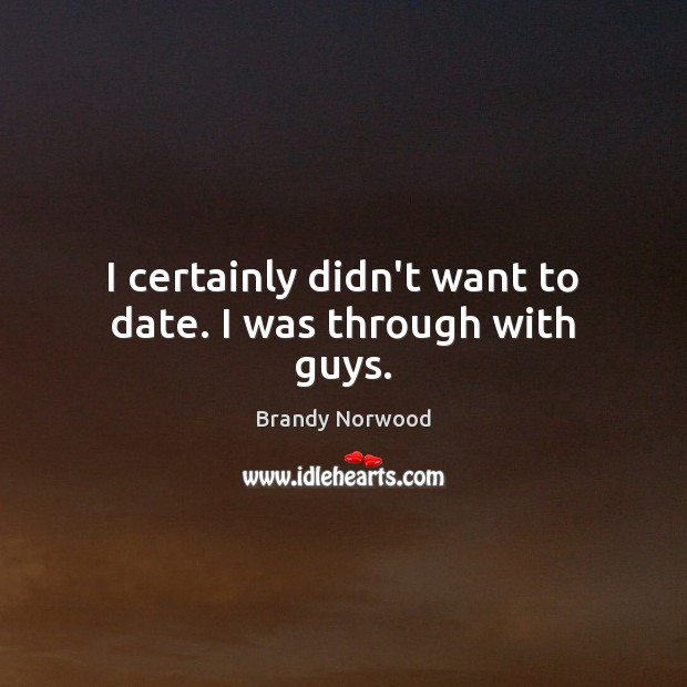 I certainly didn't want to date. I was through with guys. Brandy Norwood Picture Quote