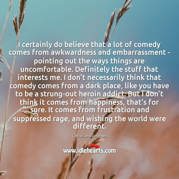 I certainly do believe that a lot of comedy comes from awkwardness Christian Finnegan Picture Quote