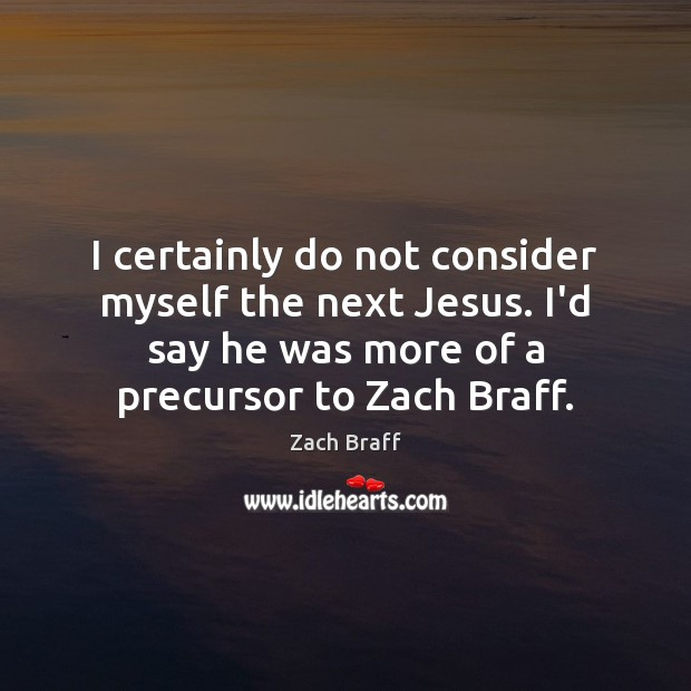 I certainly do not consider myself the next Jesus. I'd say he Zach Braff Picture Quote